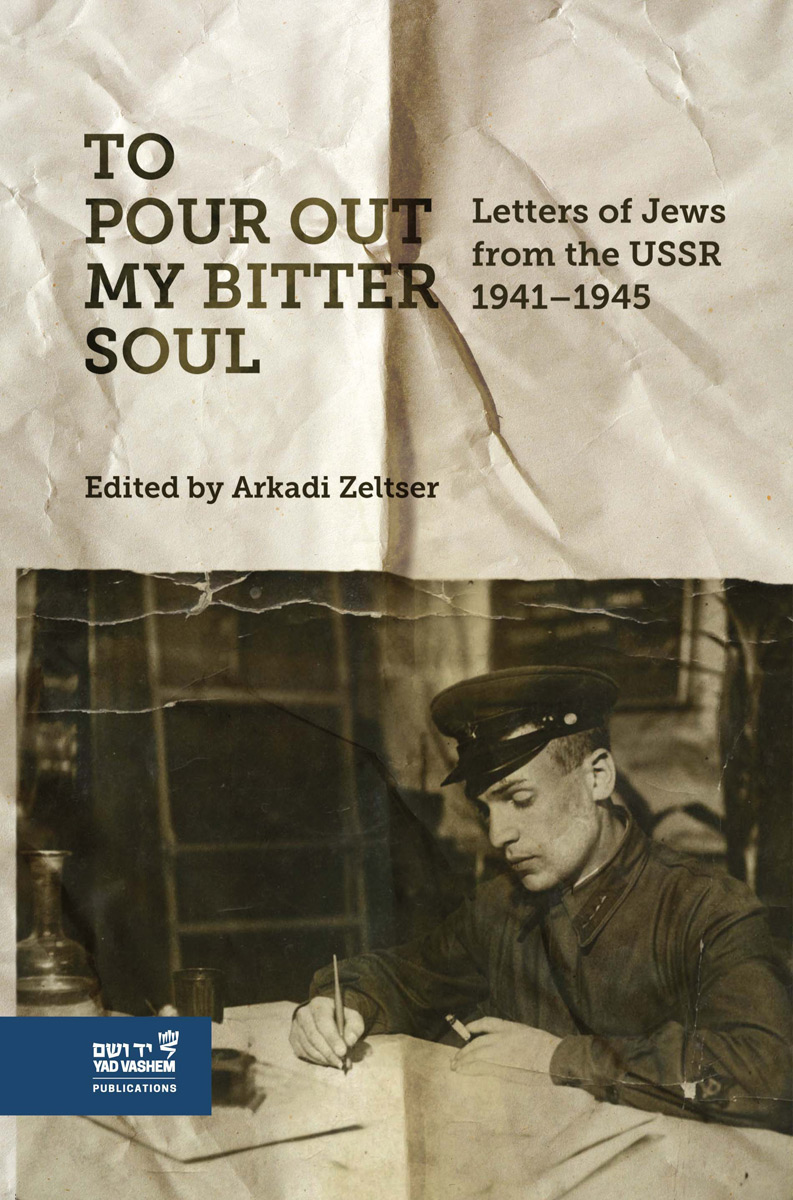 To Pour out my Bitter Soul: Letters of Jews from the USSR 1941-1945 by Arkadi Zeltser