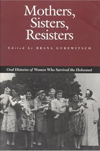 Mothers, Sisters, Resisters: Oral Histories of Women Who Survived the Holocaust - Brana Gurewitsch (Ed.)