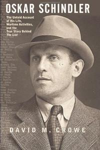 Oskar Schindler: The Untold Account of His Life, Wartime Activities, and the True Story Behind the List - David M. Crowe