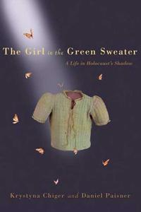 The Girl in the Green Sweater: A Life in Holocaust's Shadow - Krystyna Chiger