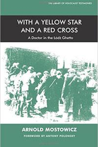 With a Yellow Star and a Red Cross: A Doctor in the Lodz Ghetto - Arnold Mostowicz