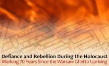 Defiance and Rebellion during the Holocaust: Marking 70 Years since the Warsaw Ghetto Uprising